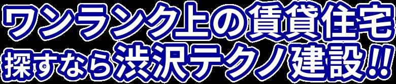 ワンランク上の賃貸住宅探すなら渋沢テクノ建設!!